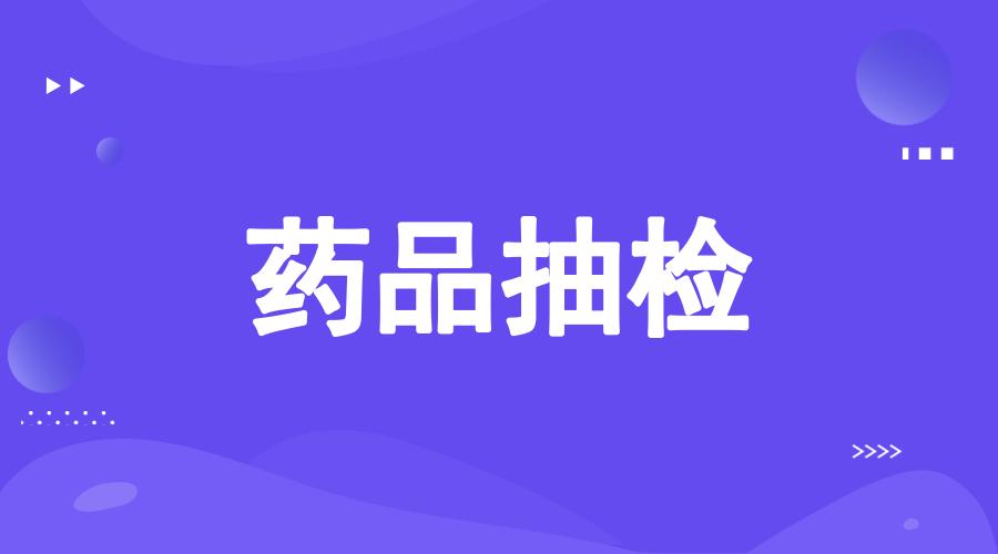 上海发布药品监督抽检质量公告 16个产品不合格!